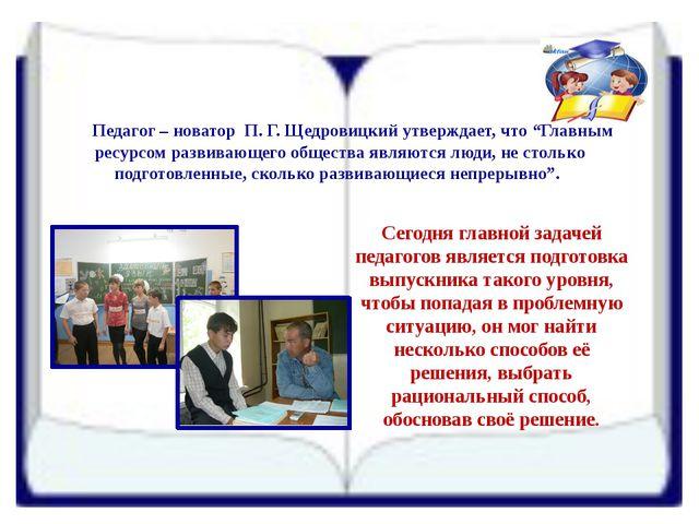 """Педагог – новатор П. Г. Щедровицкий утверждает, что """"Главным ресурсом развив..."""