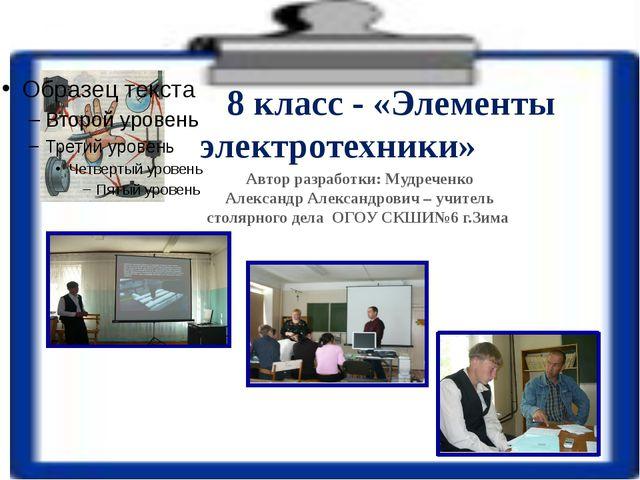 8 класс - «Элементы электротехники» Автор разработки: Мудреченко Александр А...