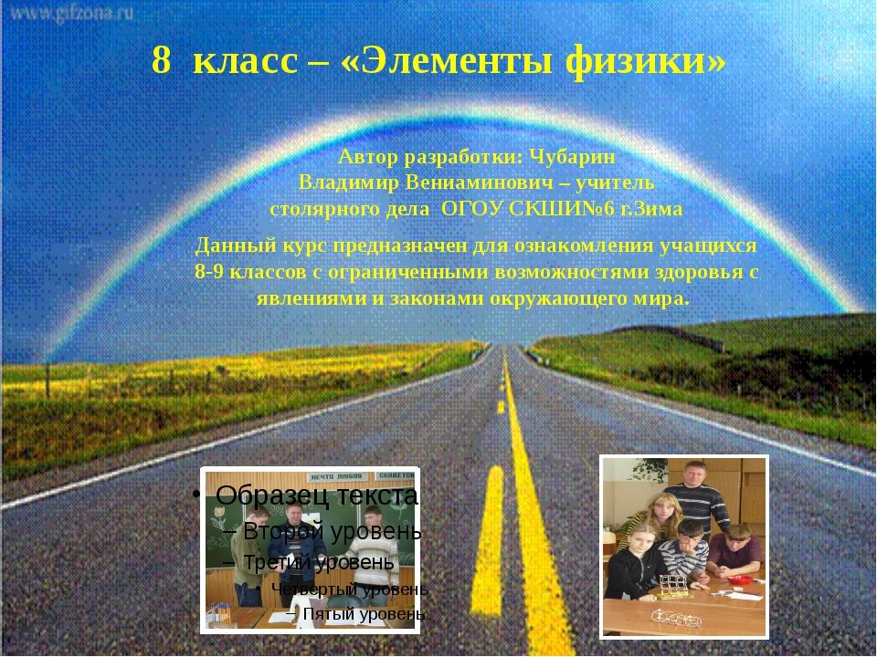 8 класс – «Элементы физики» Автор разработки: Чубарин Владимир Вениаминович –...