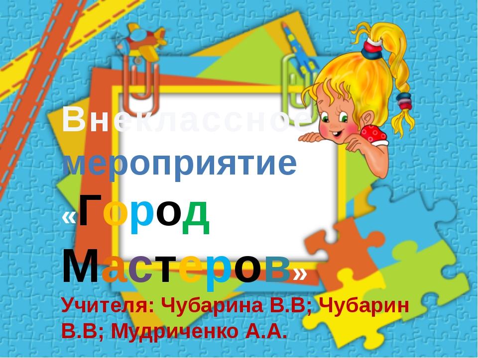Внеклассное мероприятие «Город Мастеров» Учителя: Чубарина В.В; Чубарин В.В;...