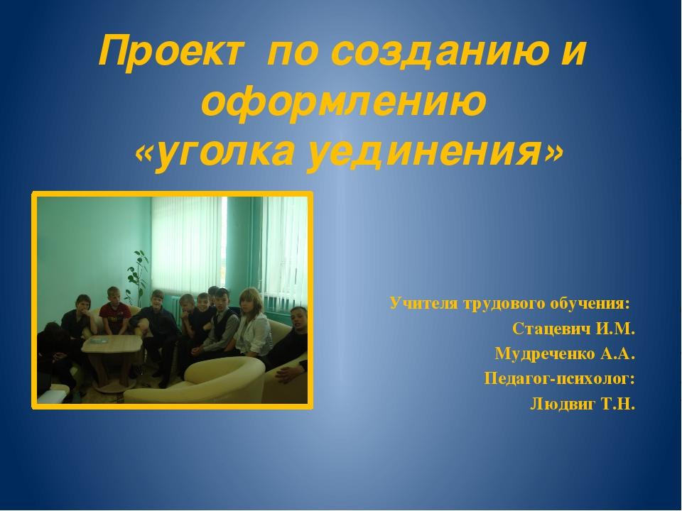 Проект по созданию и оформлению «уголка уединения» Учителя трудового обучения...
