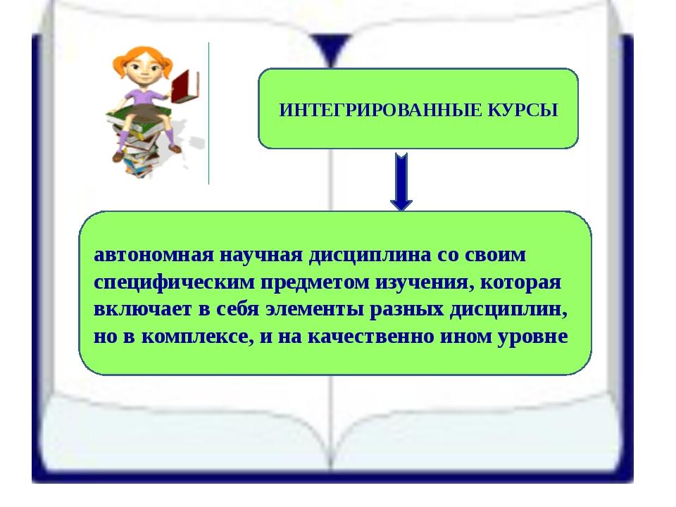 ИНТЕГРИРОВАННЫЕ КУРСЫ автономная научная дисциплина со своим специфическим пр...