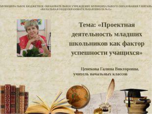 Тема: «Проектная деятельность младших школьников как фактор успешности учащих