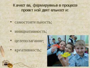 Качества, формируемые в процессе проектной деятельности: самостоятельность; и