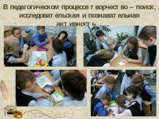 В педагогическом процессе творчество – поиск, исследовательская и познаватель