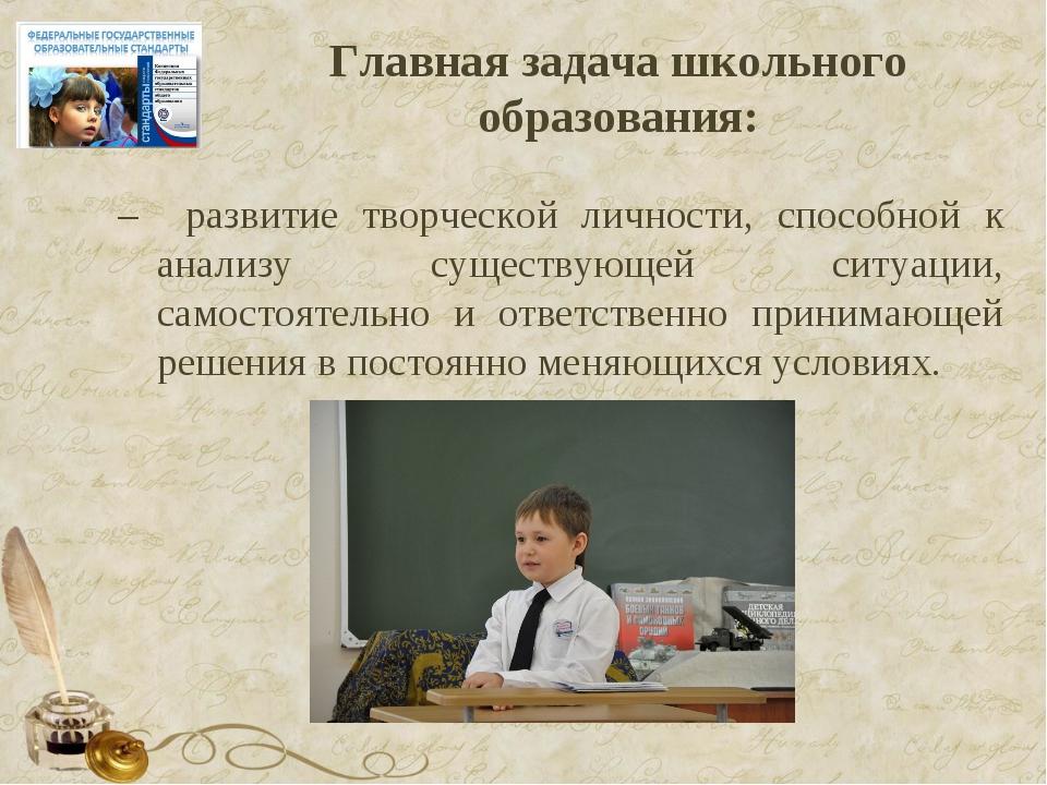 Главная задача школьного образования: – развитие творческой личности, способн...