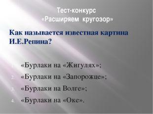 Тест-конкурс «Расширяем кругозор» Как называется известная картина И.Е.Репина