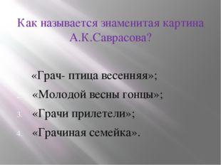Как называется знаменитая картина А.К.Саврасова? «Грач- птица весенняя»; «Мо