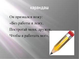 карандаш Он признался ножу: «Без работы я лежу, Построгай меня, дружок, Чтобы