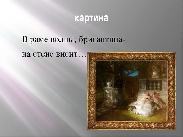 картина В раме волны, бригантина- на стене висит…