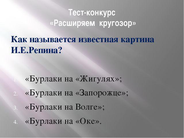 Тест-конкурс «Расширяем кругозор» Как называется известная картина И.Е.Репина...