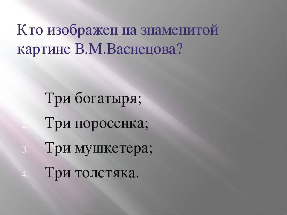 Кто изображен на знаменитой картине В.М.Васнецова? Три богатыря; Три поросен...