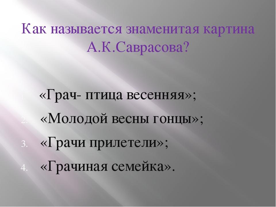 Как называется знаменитая картина А.К.Саврасова? «Грач- птица весенняя»; «Мо...