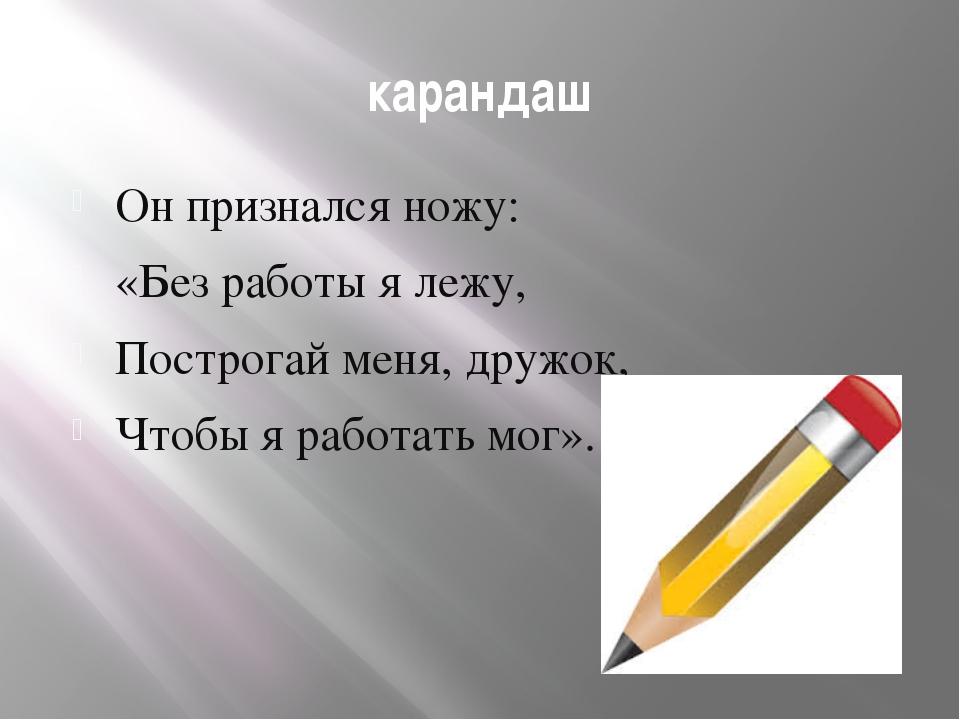 карандаш Он признался ножу: «Без работы я лежу, Построгай меня, дружок, Чтобы...