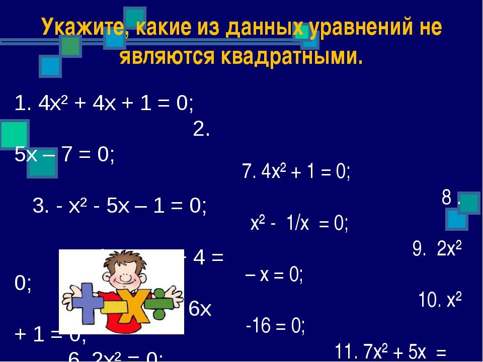 Укажите, какие из данных уравнений не являются квадратными. 7. 4х² + 1 = 0; 8...