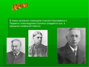 В семье орловских помещиков Алексея Николаевича и Людмилы Александровны Бунин