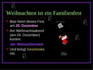 Weihnachten ist ein Familienfest Man feiert dieses Fest am 25. Dezember. Am W