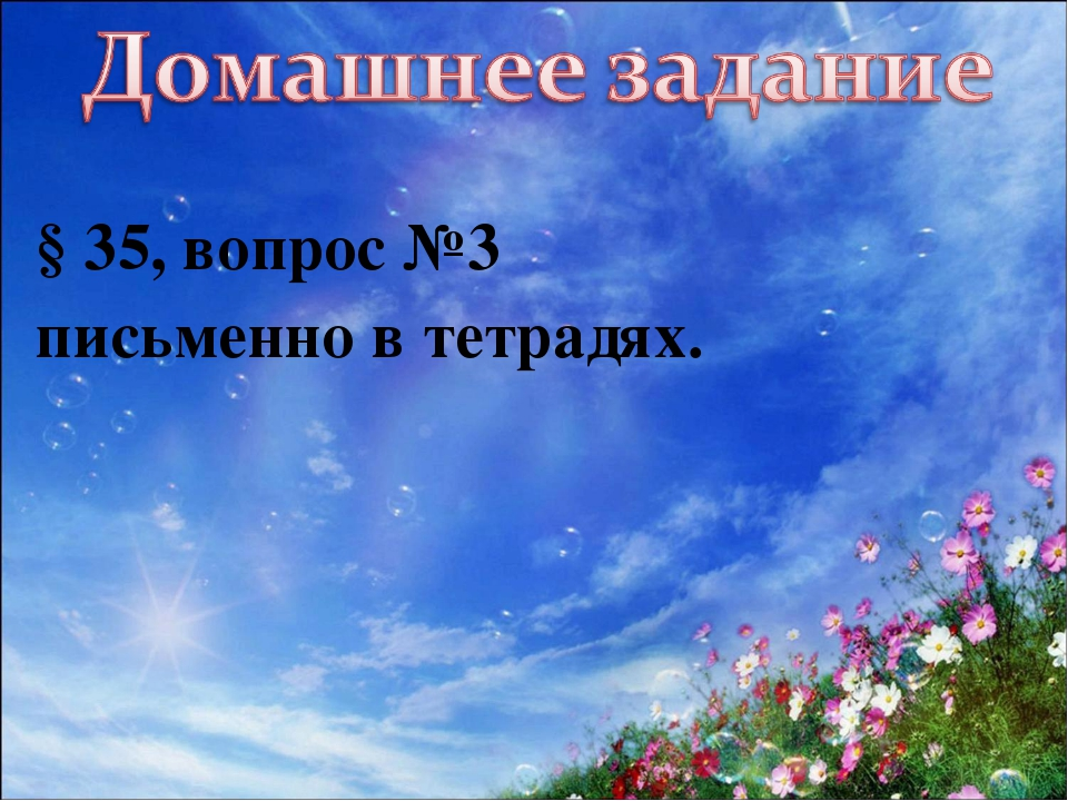 § 35, вопрос №3 письменно в тетрадях.