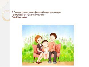 В России становление фамилий началось поздно. Происходит от латинского слова: