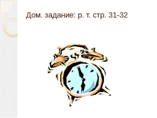 Дом. задание: р. т. стр. 31-32