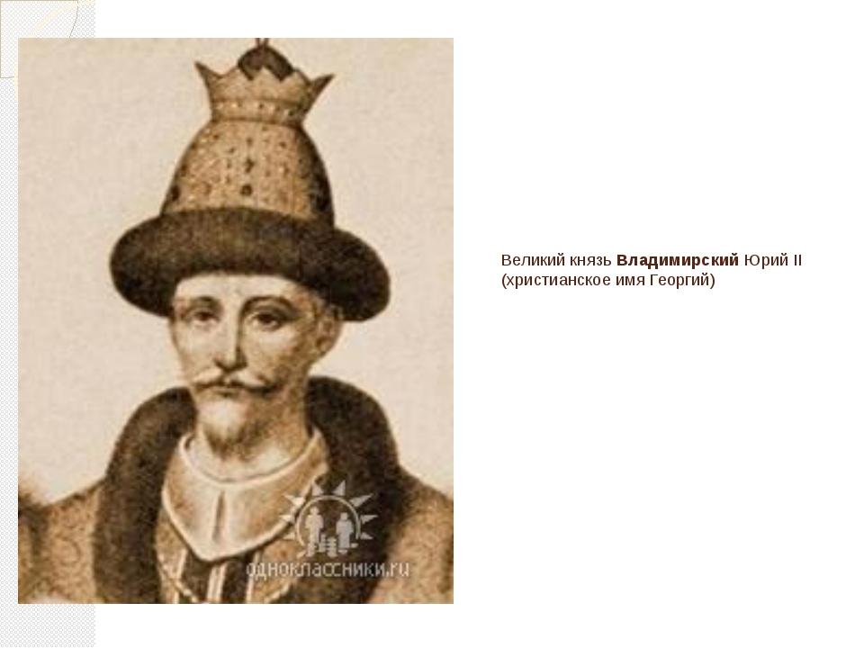 Великий князь Владимирский Юрий II (христианское имя Георгий)