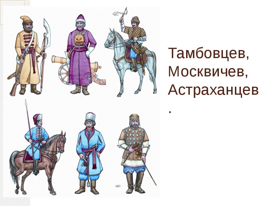 Тамбовцев, Москвичев, Астраханцев.