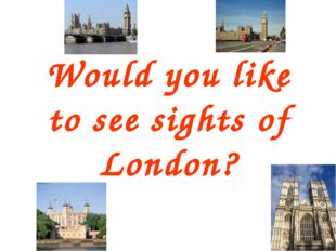 Would you like to see sights of London?