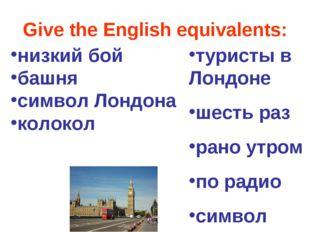 Give the English equivalents: туристы в Лондоне шесть раз рано утром по радио