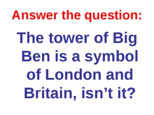 Answer the question: The tower of Big Ben is a symbol of London and Britain,