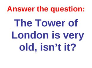 Answer the question: The Tower of London is very old, isn't it?
