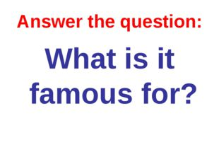 Answer the question: What is it famous for?