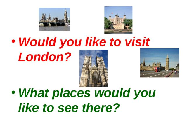 Would you like to visit London? What places would you like to see there?