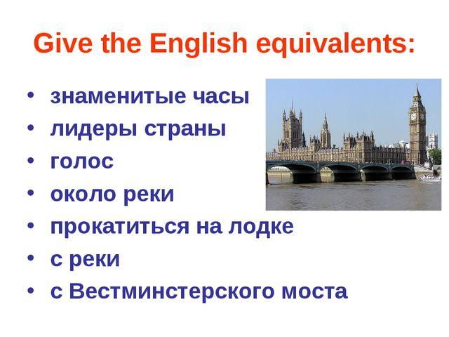 Give the English equivalents: знаменитые часы лидеры страны голос около реки...