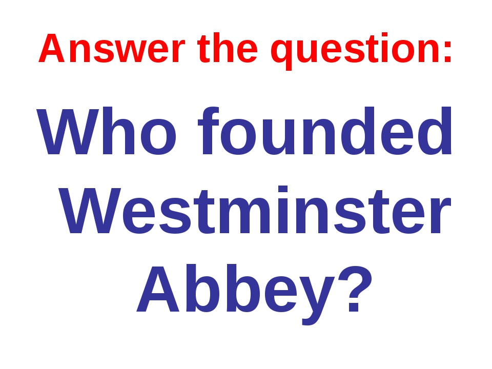 Answer the question: Who founded Westminster Abbey?