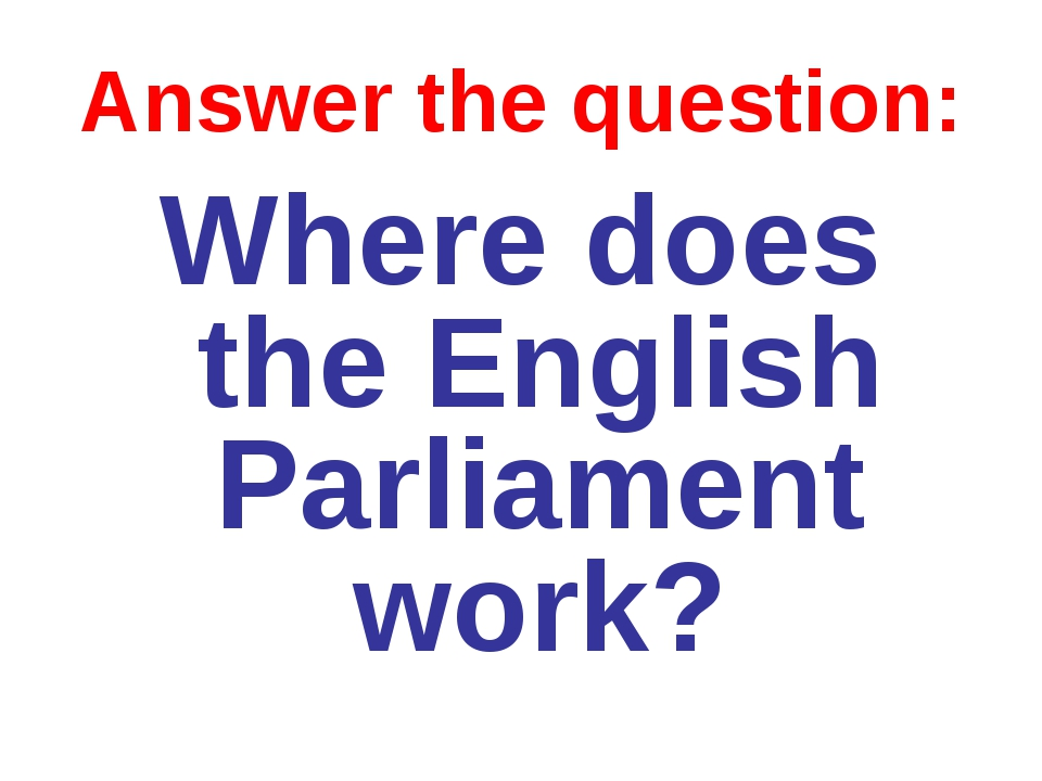 Answer the question: Where does the English Parliament work?