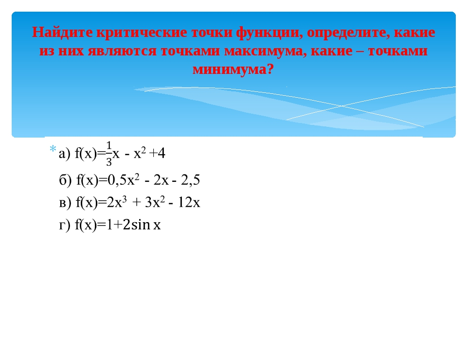 Найдите критические точки функции, определите, какие из них являются точками...
