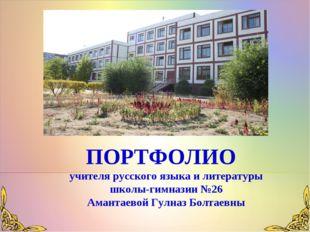 ПОРТФОЛИО учителя русского языка и литературы школы-гимназии №26 Амантаевой Г