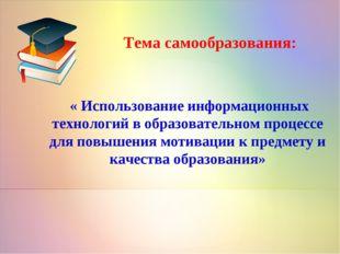 Тема самообразования: « Использование информационных технологий в образовател
