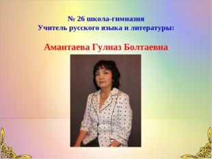 № 26 школа-гимназия Учитель русского языка и литературы: Амантаева Гулназ Бол