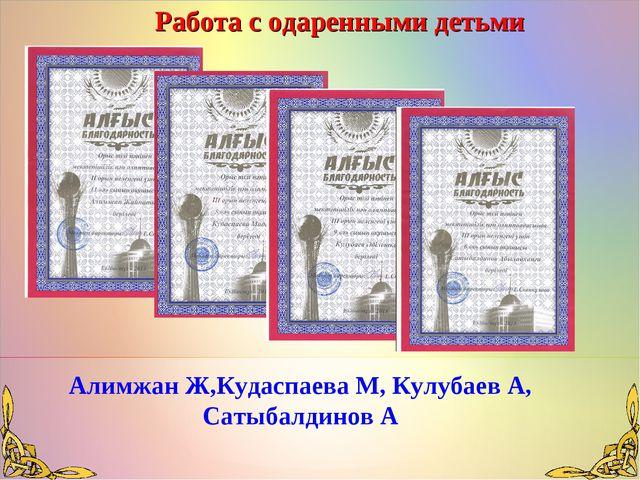 Работа с одаренными детьми Алимжан Ж,Кудаспаева М, Кулубаев А, Сатыбалдинов А