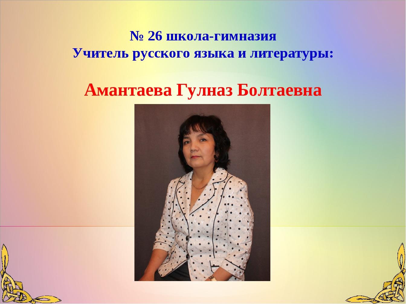 № 26 школа-гимназия Учитель русского языка и литературы: Амантаева Гулназ Бол...