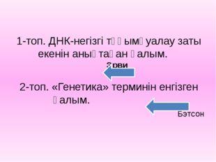 1-топ. ДНК-негізгі тұқымқуалау заты екенін анықтаған ғалым. Эрви 2-топ. «Гене