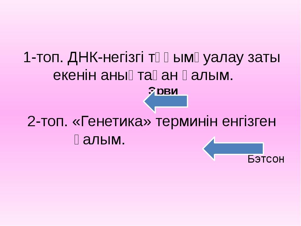 1-топ. ДНК-негізгі тұқымқуалау заты екенін анықтаған ғалым. Эрви 2-топ. «Гене...