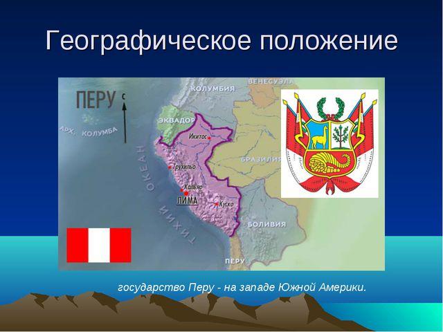 Географическое положение государство Перу - на западе Южной Америки.