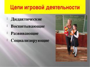 Цели игровой деятельности Дидактические Воспитывающие Развивающие Социализиру