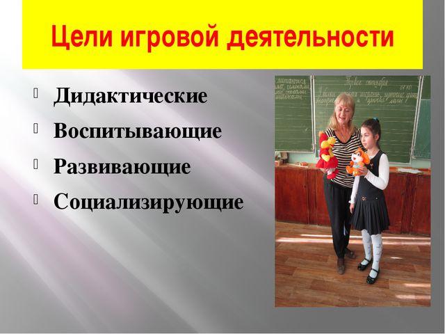 Цели игровой деятельности Дидактические Воспитывающие Развивающие Социализиру...
