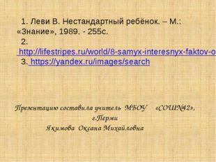 1. Леви В. Нестандартный ребёнок. – М.: «Знание», 1989. - 255с. 2. http://li