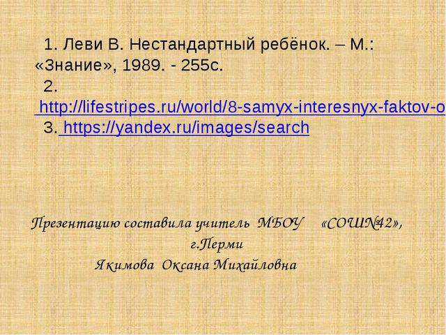 1. Леви В. Нестандартный ребёнок. – М.: «Знание», 1989. - 255с. 2. http://li...
