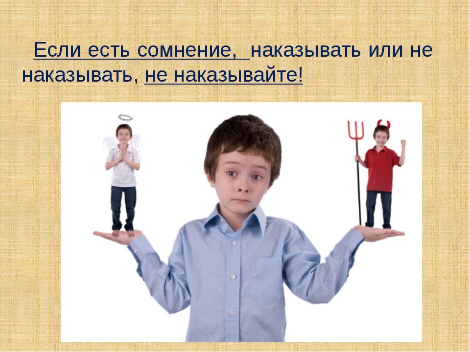 Если есть сомнение, наказывать или не наказывать, не наказывайте!