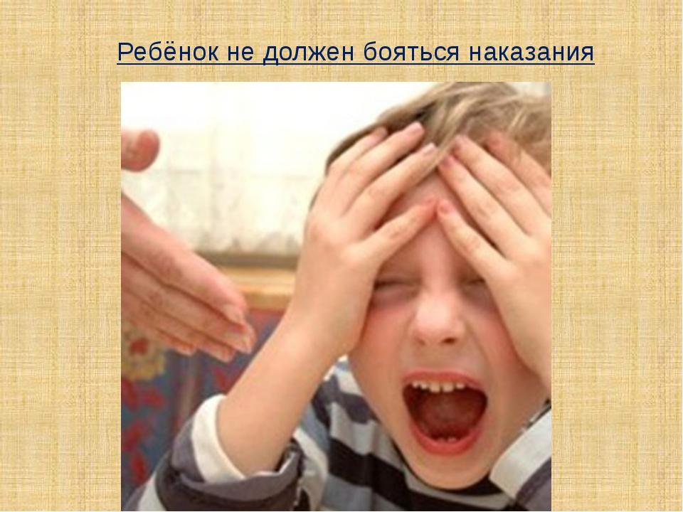 Ребёнок не должен бояться наказания